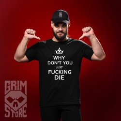 Why don't you just fucken die - teeshirt