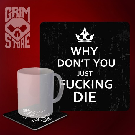 Why don't you just fucken die - mug coaster